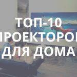 10 лучших проекторов для дома